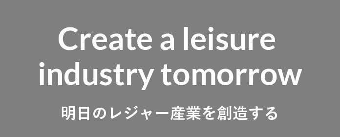 Create a leisure industry tomorrow 明日のレジャー産業を創造する